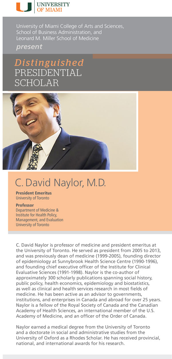 University of Miami College of Arts and Sciences, School of Business Administration, and Leonard M. Miller School of Medicine present Distinguished PRESIDENTIAL SCHOLAR C. David Naylor, M.D. C. David Naylor is professor of medicine and president emeritus at the University of Toronto. He served as president from 2005 to 2013, and was previously dean of medicine (1999-2005), founding director of epidemiology at Sunnybrook Health Science Centre (1990-1996), and founding chief executive officer of the Institute for Clinical Evaluative Sciences (1991-1998). Naylor is the co-author of approximately 300 scholarly publications, spanning social history, public policy, health economics, epidemiology and biostatistics, as well as clinical and health services research in most fields of medicine. He has been active as an advisor to governments, institutions, and enterprises in Canada and abroad for over 25 years. Naylor is a fellow of the Royal Society of Canada and the Canadian Academy of Health Sciences, an international member of the U.S. Academy of Medicine, and an officer of the Order of Canada. Dr. Naylor earned a medical degree from the University of Toronto and a doctorate in social and administrative studies from the University of Oxford as a Rhodes Scholar. He has received provincial, national, and international awards for his research.