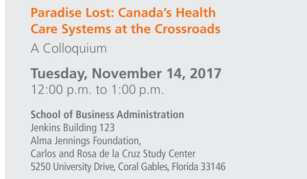 Paradise Lost: Canada's Health Care Systems at the Crossroads A Colloquium Tuesday, November 14, 2017 12:00 noon to 1:00 p.m. School of Business Administration Jenkins Building 123 Alma Jennings Foundation, Carlos and Rosa de la Cruz Study Center 5250 University Drive, Coral Gables, Florida 33146