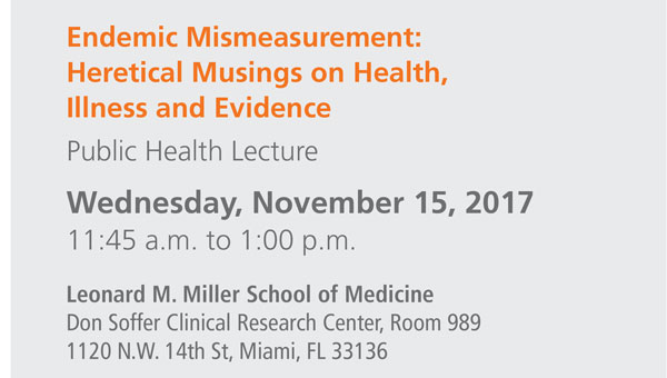 Endemic Mismeasurement: Heretical Musings on Health, Illness and Evidence Public Health Lecture Wednesday, November 15, 2017 11:45 a.m. to 1:00 p.m. Leonard M. Miller School of Medicine Don Soffer Clinical Research Center, Room 989 1120 NW 14th St, Miami, FL 33136
