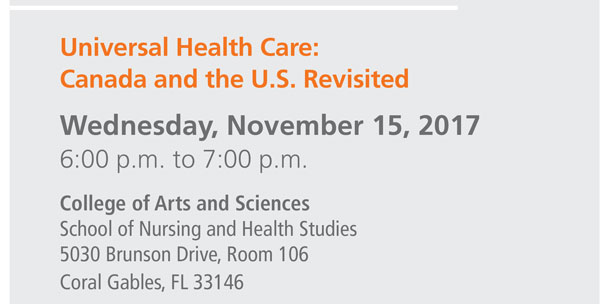 Universal Health Care: Canada and the U.S. Revisited Wednesday, November 15, 2017 6:00 p.m. to 7:00 p.m. College of Arts and Sciences School of Nursing and Health Studies 5030 Brunson Drive, Room 106 Coral Gables, FL 33146