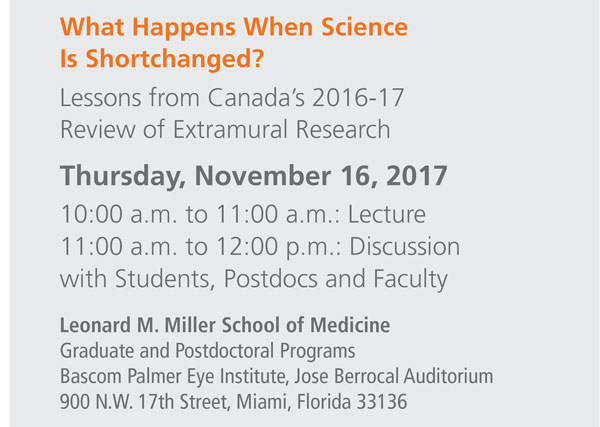 What Happens When Science is Shortchanged? Lessons from Canada's 2016-17 Review of Extramural Research Thursday, November 16, 2017 10:00 a.m. to 11:00 a.m.: Lecture 11:00 a.m. to 12:00 noon: Discussion with Students, Postdocs and Faculty Leonard M. Miller School of Medicine Graduate and Postdoctoral Programs Bascom Palmer Eye Institute, Jose Berrocal Auditorium 900 N.W. 17th Street, Miami, Florida 33136