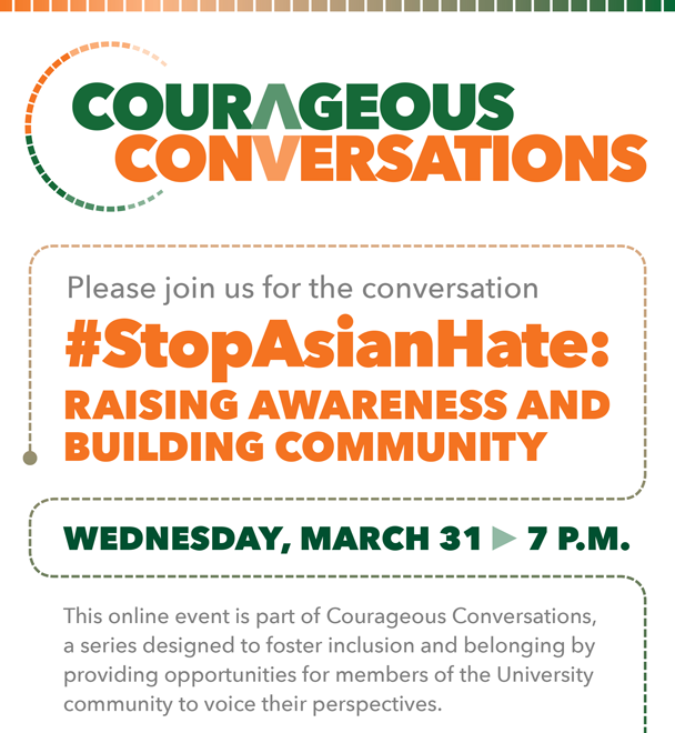 Courageous Conversations. Please join us for the conversation StopAsianHate: Raising Awareness and Building Community. This online event is on Wednesday, March 31 at 7 p.m. This online event is part of Courageous Conversations,  a series designed to foster inclusion and belonging by  providing opportunities for members of the University  community to voice their perspectives.