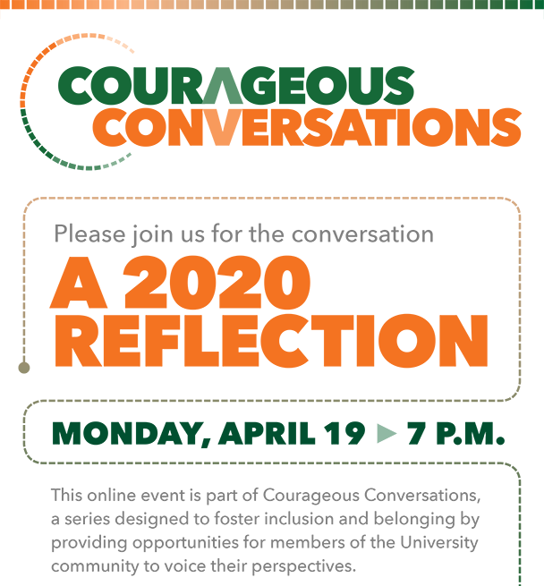Courageous Conversations. Please join us for the conversation A 2020 Reflection. This online event is on Monday, April 19 at 7 p.m. This online event is part of Courageous Conversations,  a series designed to foster inclusion and belonging by providing opportunities for members of the University community to voice their perspectives.